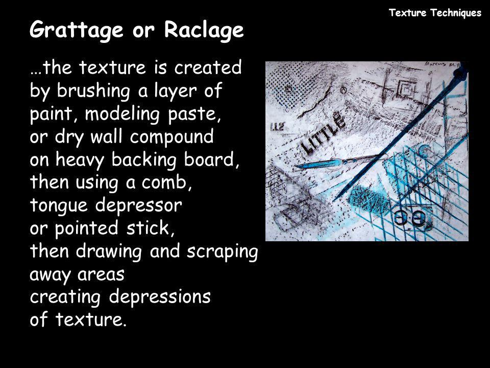 Grattage or Raclage …the texture is created by brushing a layer of paint, modeling paste, or dry wall compound on heavy backing board, then using a co