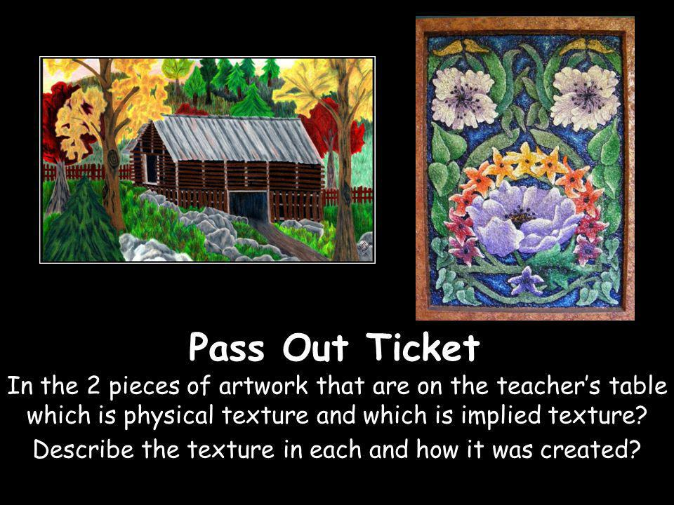 Pass Out Ticket In the 2 pieces of artwork that are on the teachers table which is physical texture and which is implied texture? Describe the texture