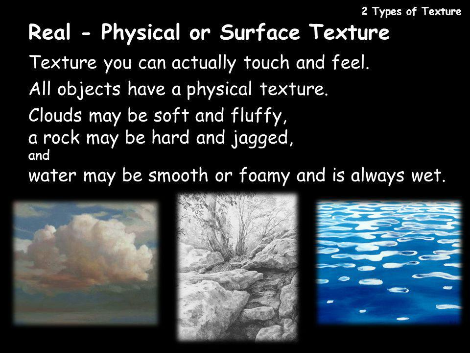 Real - Physical or Surface Texture Texture you can actually touch and feel. All objects have a physical texture. Clouds may be soft and fluffy, a rock