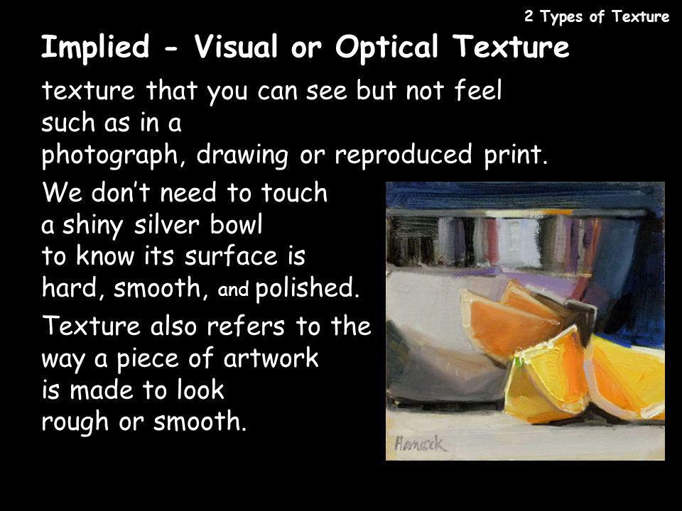 Implied - Visual or Optical Texture texture that you can see but not feel such as in a photograph, drawing or reproduced print. We dont need to touch