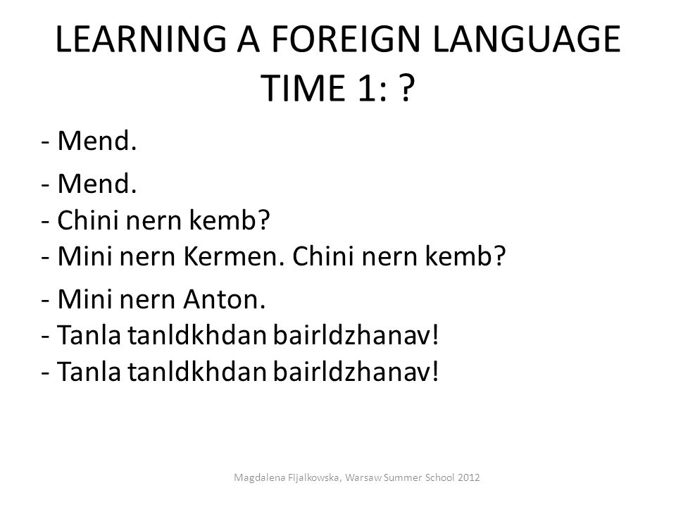 LEARNING A FOREIGN LANGUAGE TIME 1: ? - Меnd. - Mend. - Chini nern kemb? - Mini nern Kermen. Chini nern kemb? - Mini nern Anton. - Tanla tanldkhdan ba