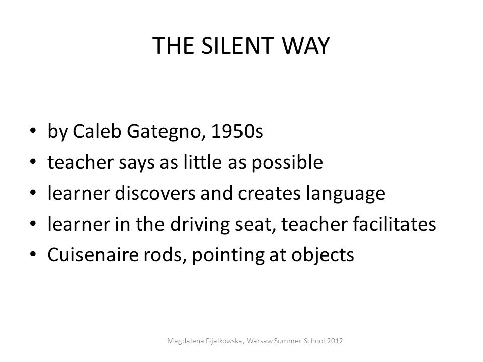 THE SILENT WAY by Caleb Gategno, 1950s teacher says as little as possible learner discovers and creates language learner in the driving seat, teacher