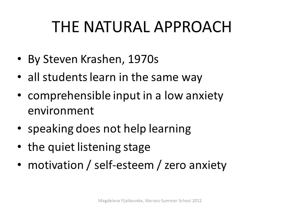 THE NATURAL APPROACH By Steven Krashen, 1970s all students learn in the same way comprehensible input in a low anxiety environment speaking does not h