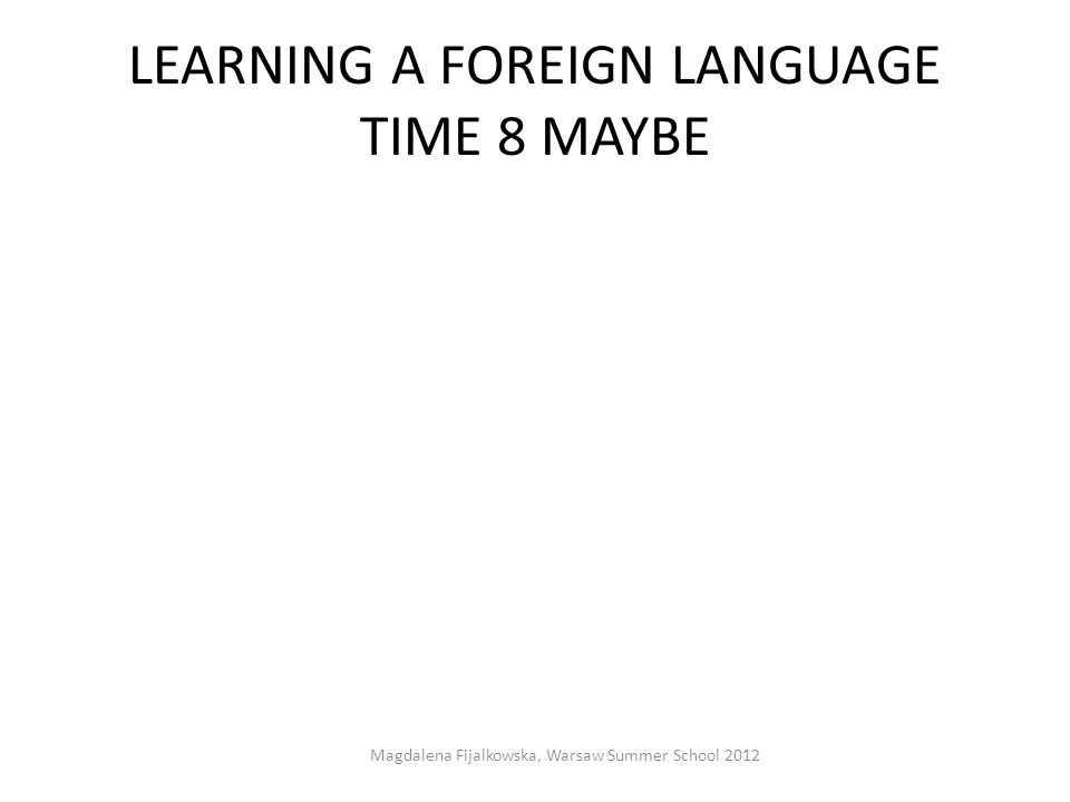 LEARNING A FOREIGN LANGUAGE TIME 8 MAYBE Magdalena Fijalkowska, Warsaw Summer School 2012