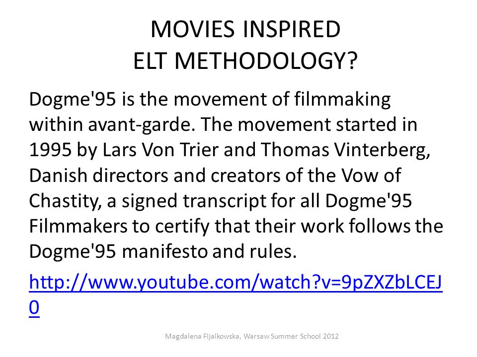 MOVIES INSPIRED ELT METHODOLOGY? Dogme'95 is the movement of filmmaking within avant-garde. The movement started in 1995 by Lars Von Trier and Thomas