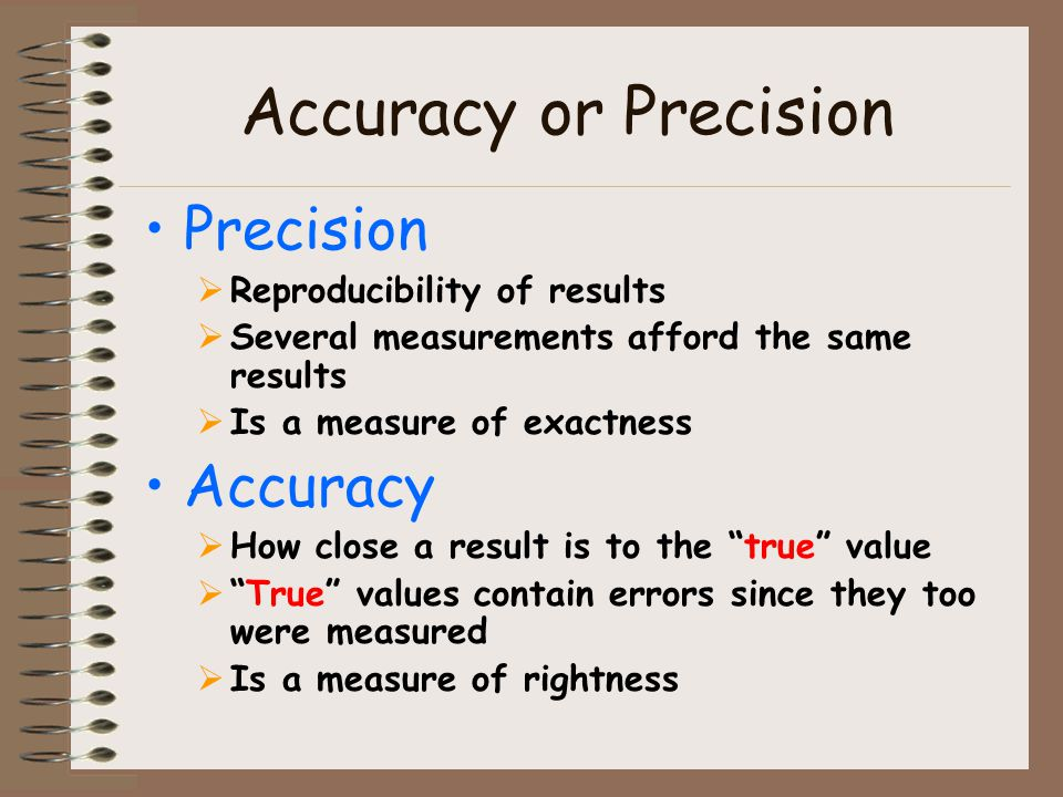 Accuracy or Precision Precision Reproducibility of results Several measurements afford the same results Is a measure of exactness Accuracy How close a result is to the true value True values contain errors since they too were measured Is a measure of rightness