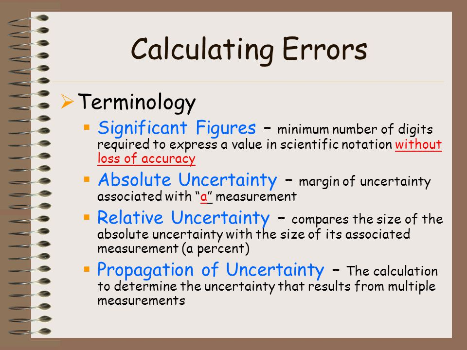Calculating Errors Terminology Significant Figures – minimum number of digits required to express a value in scientific notation without loss of accuracy Absolute Uncertainty – margin of uncertainty associated with a measurement Relative Uncertainty – compares the size of the absolute uncertainty with the size of its associated measurement (a percent) Propagation of Uncertainty – The calculation to determine the uncertainty that results from multiple measurements