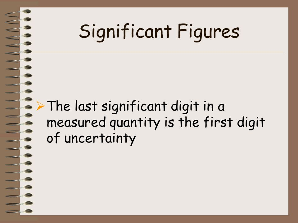 Significant Figures The last significant digit in a measured quantity is the first digit of uncertainty