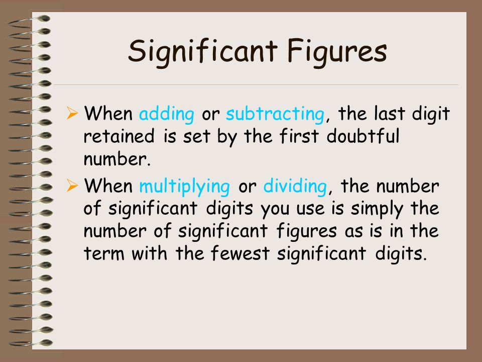 Significant Figures When adding or subtracting, the last digit retained is set by the first doubtful number.