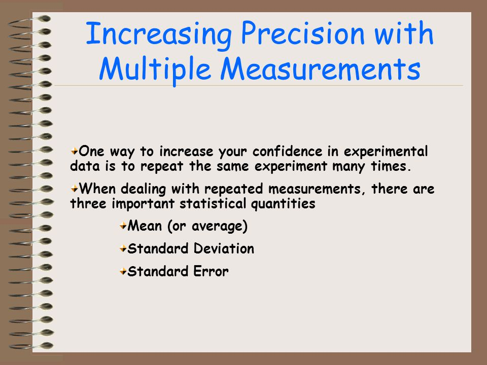 Increasing Precision with Multiple Measurements One way to increase your confidence in experimental data is to repeat the same experiment many times.