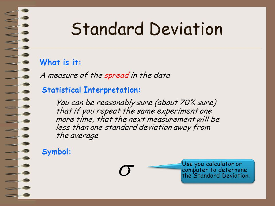 Standard Deviation What is it: A measure of the spread in the data Statistical Interpretation: You can be reasonably sure (about 70% sure) that if you repeat the same experiment one more time, that the next measurement will be less than one standard deviation away from the average Symbol: Use you calculator or computer to determine the Standard Deviation.