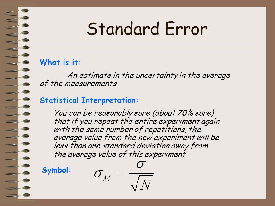 Standard Error What is it: An estimate in the uncertainty in the average of the measurements Statistical Interpretation: You can be reasonably sure (about 70% sure) that if you repeat the entire experiment again with the same number of repetitions, the average value from the new experiment will be less than one standard deviation away from the average value of this experiment Symbol: