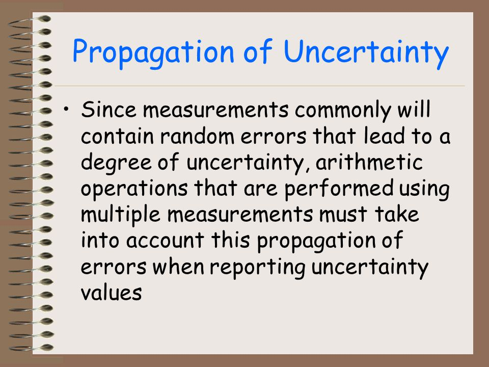 Propagation of Uncertainty Since measurements commonly will contain random errors that lead to a degree of uncertainty, arithmetic operations that are performed using multiple measurements must take into account this propagation of errors when reporting uncertainty values