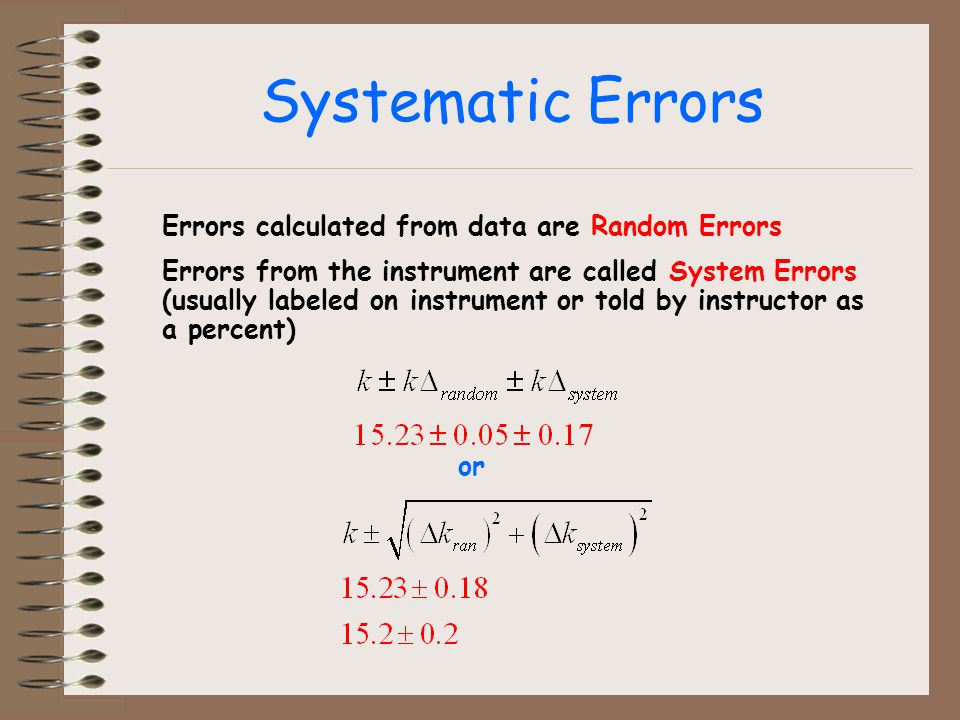 Systematic Errors Errors calculated from data are Random Errors Errors from the instrument are called System Errors (usually labeled on instrument or told by instructor as a percent) or