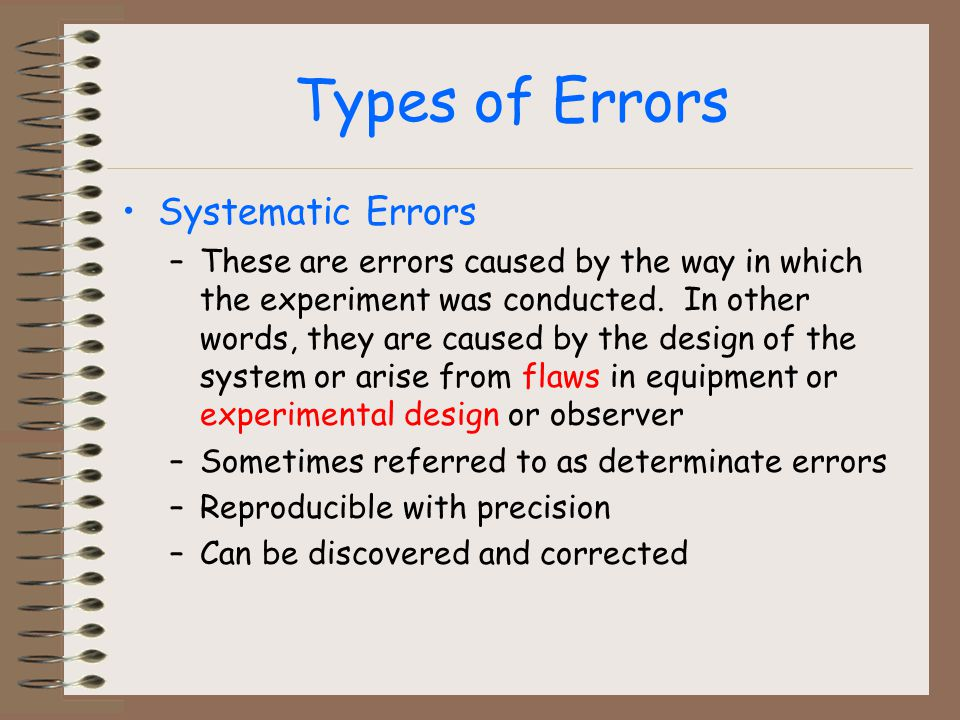Types of Errors Systematic Errors –These are errors caused by the way in which the experiment was conducted.