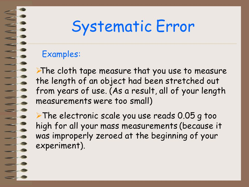 Systematic Error The cloth tape measure that you use to measure the length of an object had been stretched out from years of use.