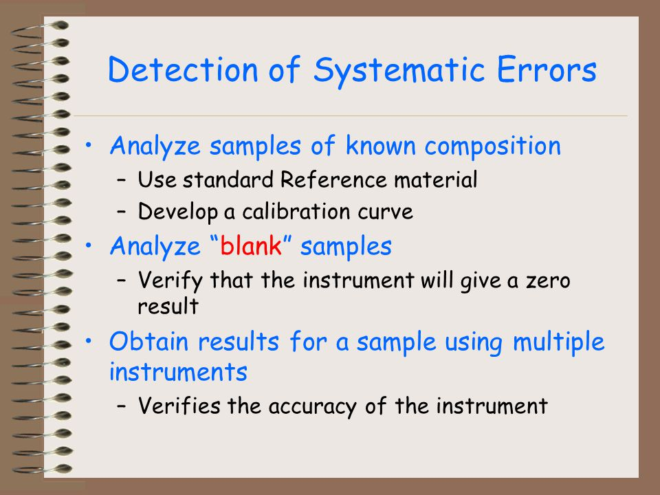 Detection of Systematic Errors Analyze samples of known composition –Use standard Reference material –Develop a calibration curve Analyze blank samples –Verify that the instrument will give a zero result Obtain results for a sample using multiple instruments –Verifies the accuracy of the instrument