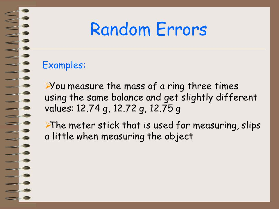Random Errors Examples: You measure the mass of a ring three times using the same balance and get slightly different values: 12.74 g, 12.72 g, 12.75 g The meter stick that is used for measuring, slips a little when measuring the object