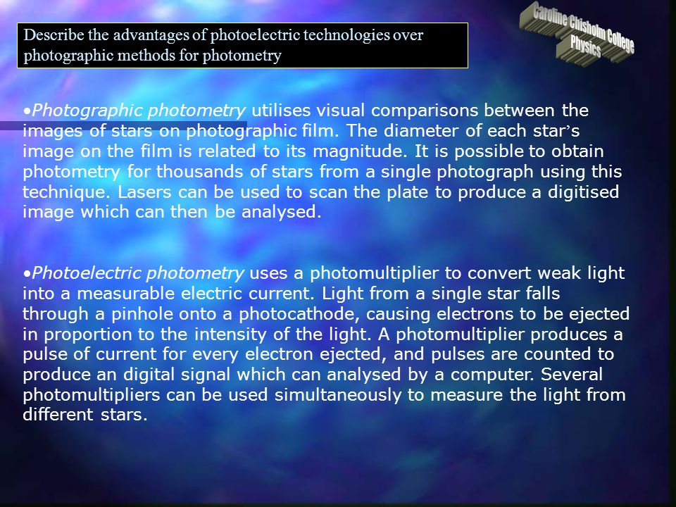 Describe the advantages of photoelectric technologies over photographic methods for photometry - not restricted to visible spectrum, much wider range of - use a high resolution charge-coupled device (CCD) so pictures are good, although photographic can sometimes get even higher resolution.