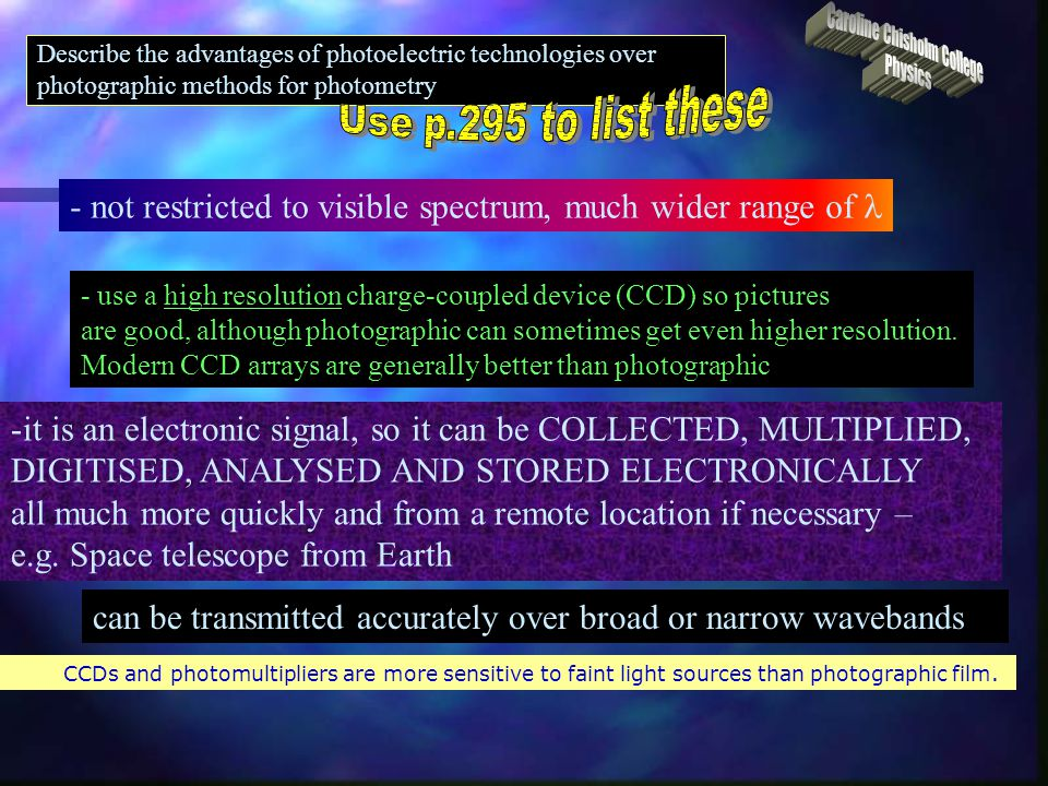 Describe the advantages of photoelectric technologies over photographic methods for photometry CCDs have a more uniform response across the visible spectrum than photographic film does, and corrections must be made for this in photographic photometry.