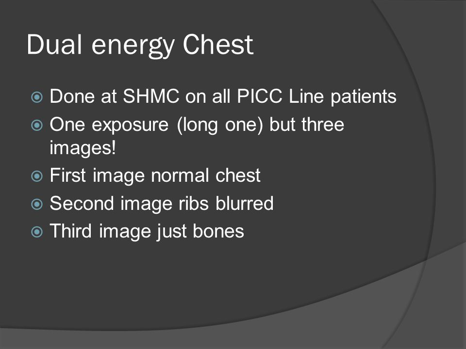 Dual energy Chest Done at SHMC on all PICC Line patients One exposure (long one) but three images! First image normal chest Second image ribs blurred
