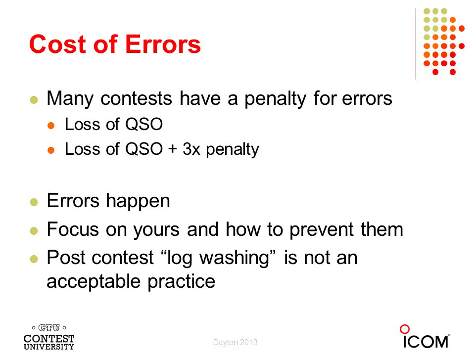 Many contests have a penalty for errors Loss of QSO Loss of QSO + 3x penalty Errors happen Focus on yours and how to prevent them Post contest log washing is not an acceptable practice Cost of Errors Dayton 2013