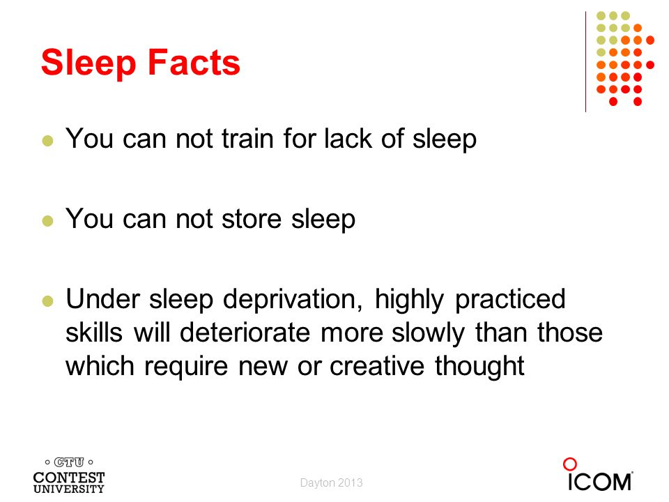 Sleep Facts You can not train for lack of sleep You can not store sleep Under sleep deprivation, highly practiced skills will deteriorate more slowly than those which require new or creative thought Dayton 2013
