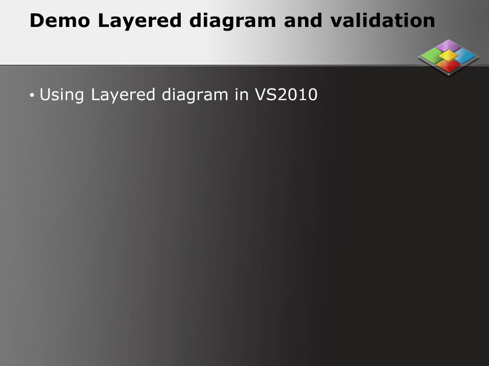 Demo Layered diagram and validation Using Layered diagram in VS2010
