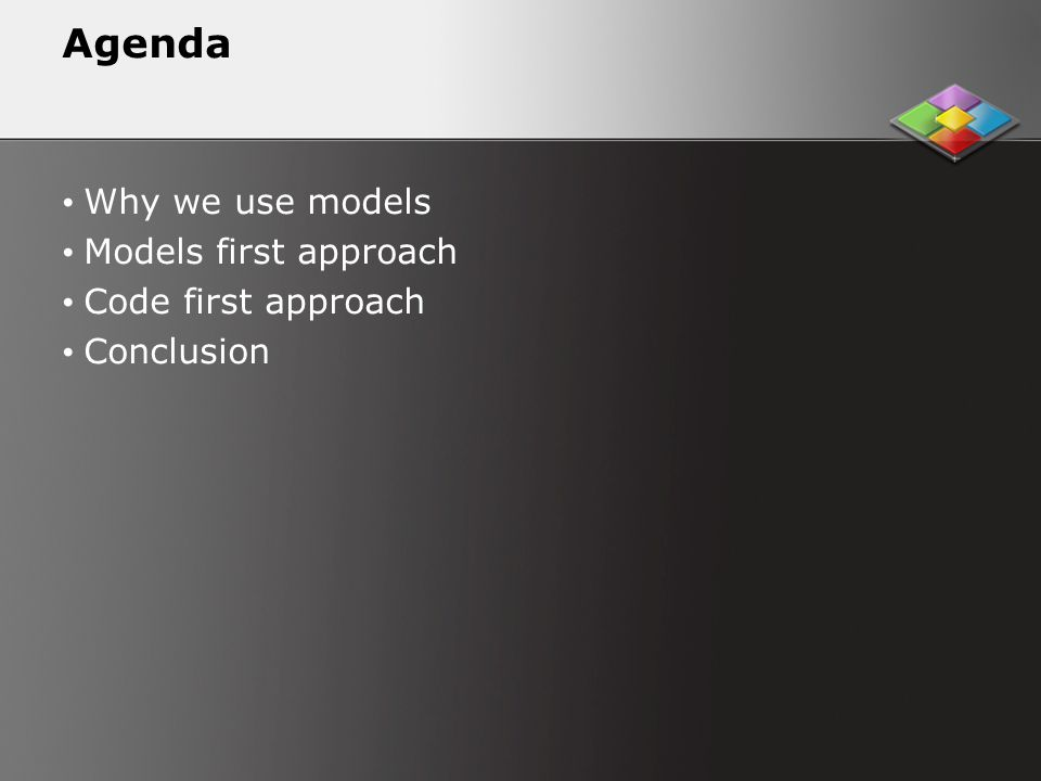 Agenda Why we use models Models first approach Code first approach Conclusion