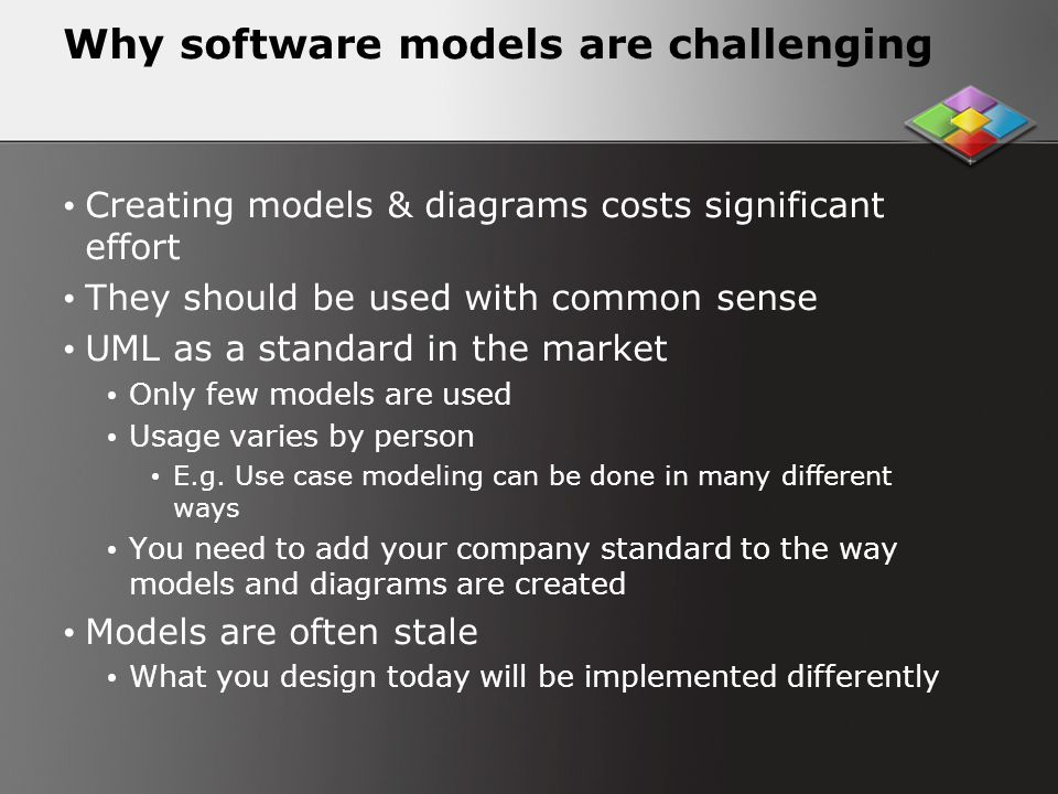 Why software models are challenging Creating models & diagrams costs significant effort They should be used with common sense UML as a standard in the market Only few models are used Usage varies by person E.g.