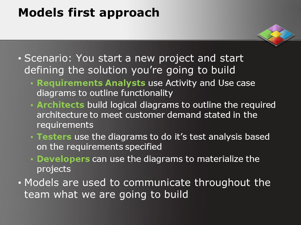 Models first approach Scenario: You start a new project and start defining the solution youre going to build Requirements Analysts use Activity and Use case diagrams to outline functionality Architects build logical diagrams to outline the required architecture to meet customer demand stated in the requirements Testers use the diagrams to do its test analysis based on the requirements specified Developers can use the diagrams to materialize the projects Models are used to communicate throughout the team what we are going to build