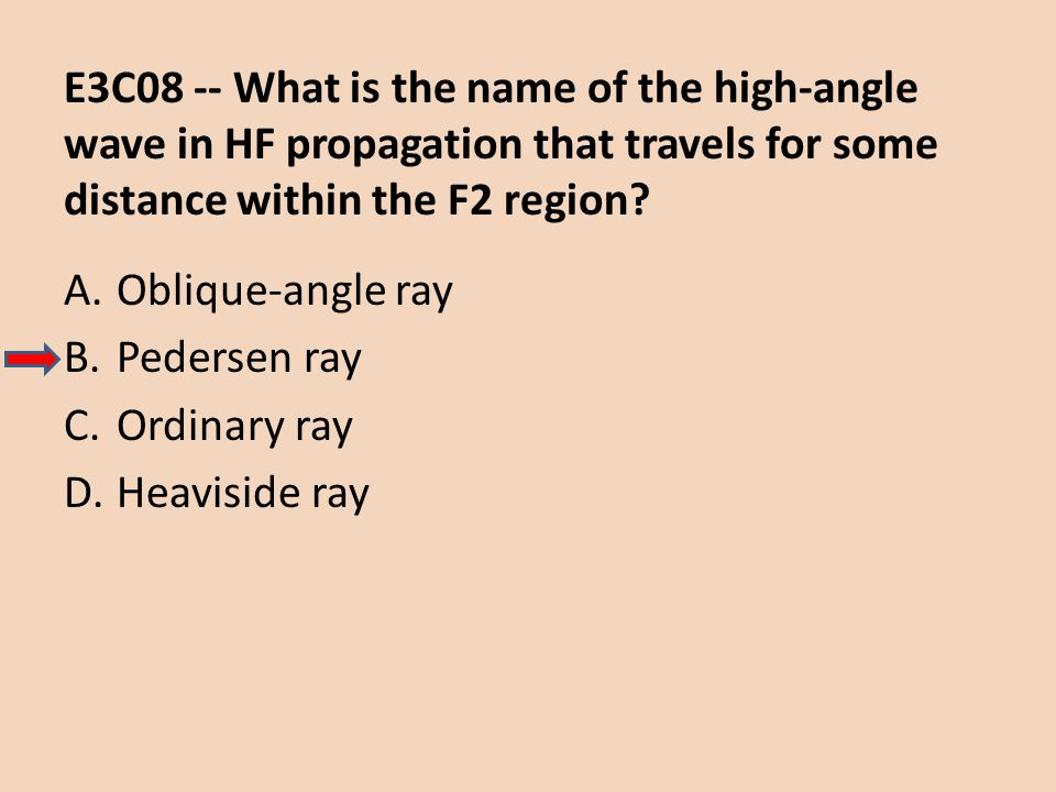 E3C08 -- What is the name of the high-angle wave in HF propagation that travels for some distance within the F2 region? A.Oblique-angle ray B.Pedersen