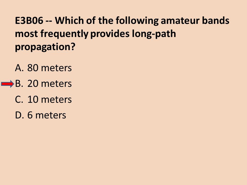 E3B06 -- Which of the following amateur bands most frequently provides long-path propagation? A.80 meters B.20 meters C.10 meters D.6 meters