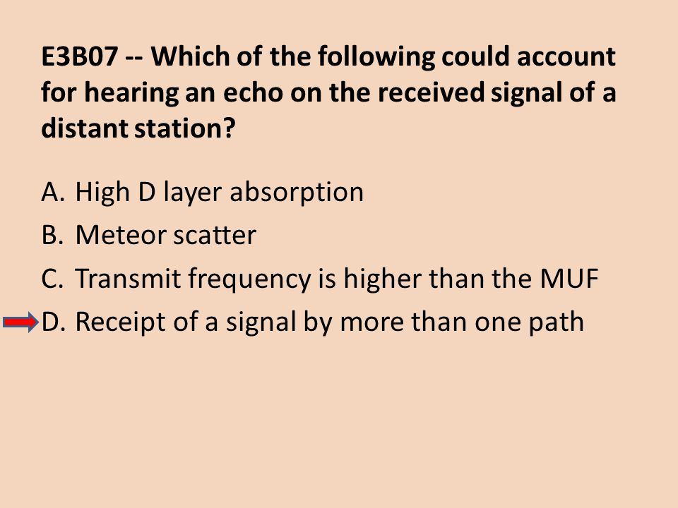 E3B07 -- Which of the following could account for hearing an echo on the received signal of a distant station? A.High D layer absorption B.Meteor scat