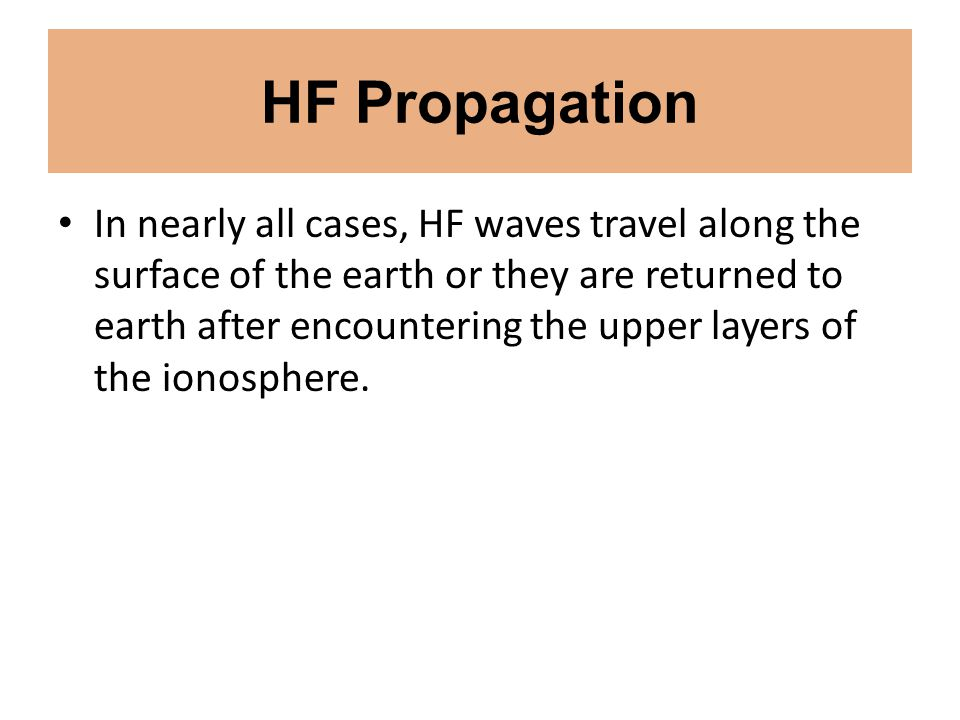 HF Propagation In nearly all cases, HF waves travel along the surface of the earth or they are returned to earth after encountering the upper layers o