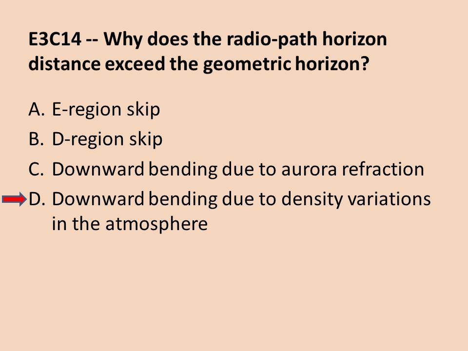E3C14 -- Why does the radio-path horizon distance exceed the geometric horizon? A.E-region skip B.D-region skip C.Downward bending due to aurora refra