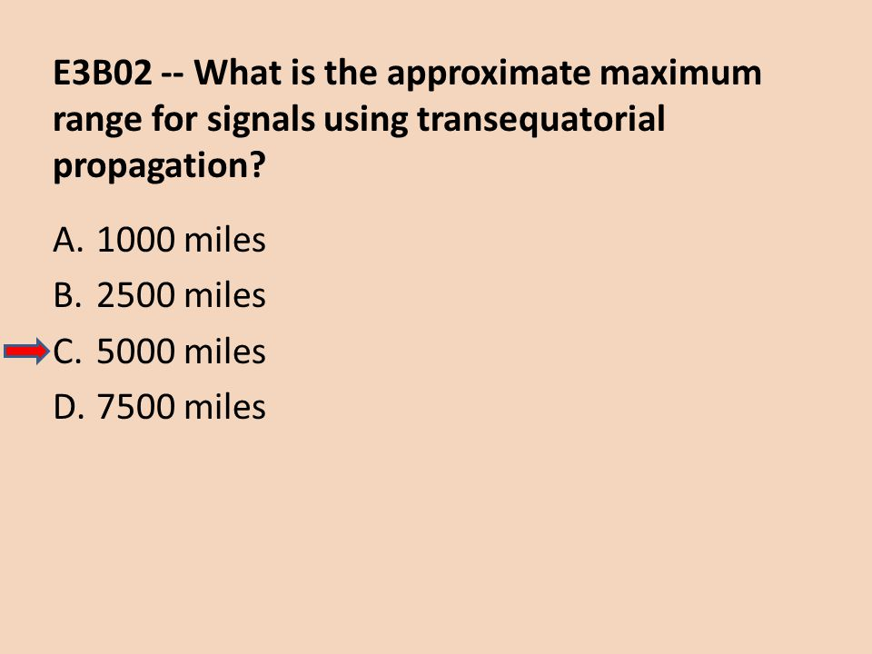 E3B02 -- What is the approximate maximum range for signals using transequatorial propagation? A.1000 miles B.2500 miles C.5000 miles D.7500 miles