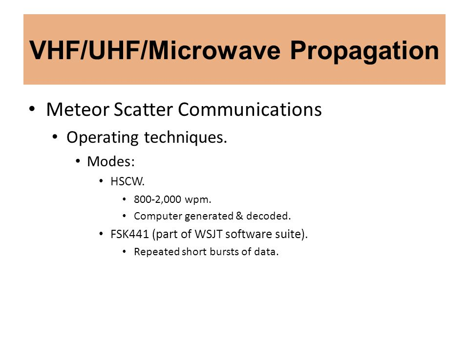 VHF/UHF/Microwave Propagation Meteor Scatter Communications Operating techniques. Modes: HSCW. 800-2,000 wpm. Computer generated & decoded. FSK441 (pa