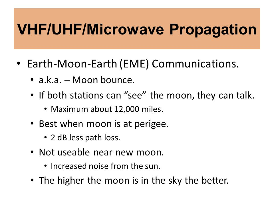 VHF/UHF/Microwave Propagation Earth-Moon-Earth (EME) Communications. a.k.a. – Moon bounce. If both stations can see the moon, they can talk. Maximum a