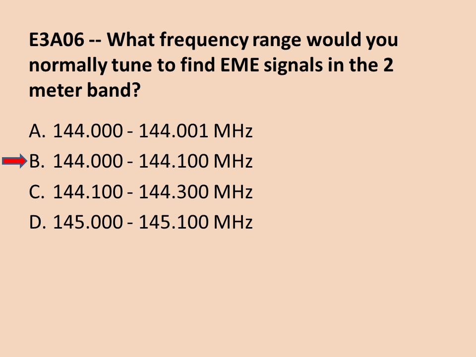 E3A06 -- What frequency range would you normally tune to find EME signals in the 2 meter band? A.144.000 - 144.001 MHz B.144.000 - 144.100 MHz C.144.1