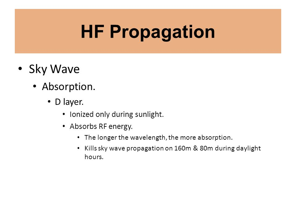 HF Propagation Sky Wave Absorption. D layer. Ionized only during sunlight. Absorbs RF energy. The longer the wavelength, the more absorption. Kills sk