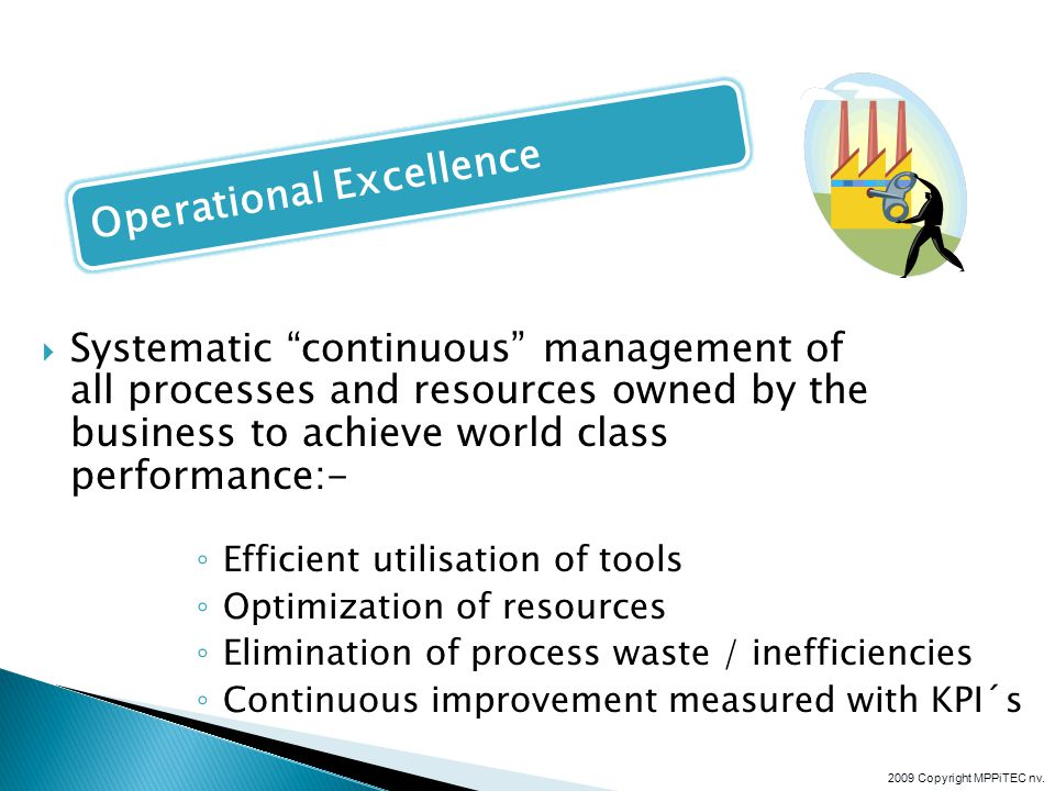 Systematic continuous management of all processes and resources owned by the business to achieve world class performance:- Efficient utilisation of tools Optimization of resources Elimination of process waste / inefficiencies Continuous improvement measured with KPI´s 2009 Copyright MPPiTEC nv.