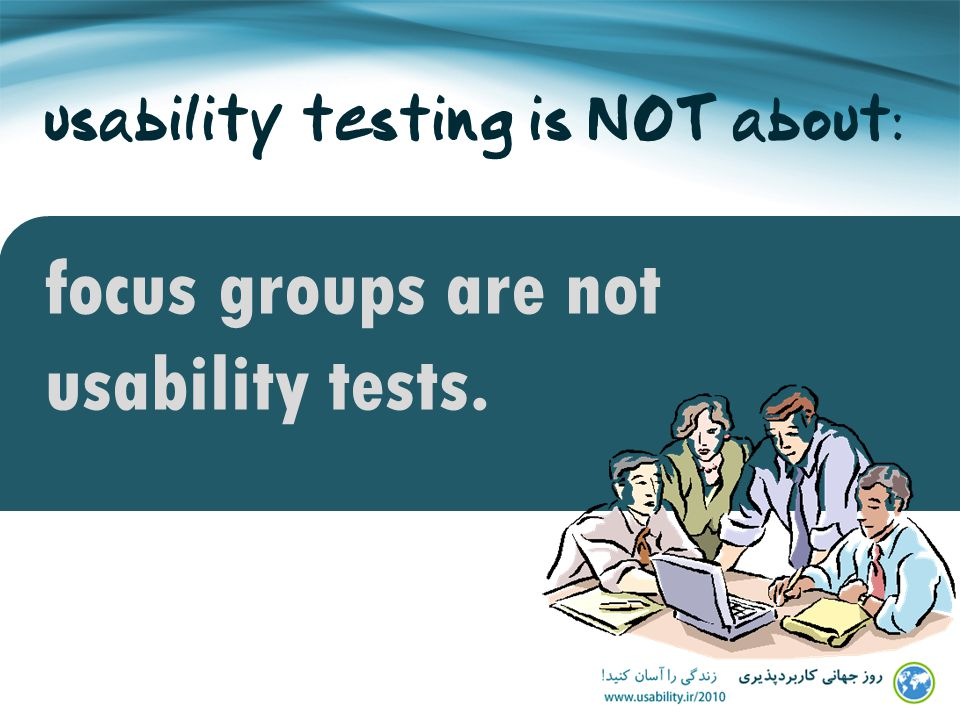 usability testing is NOT about: focus groups are not usability tests.