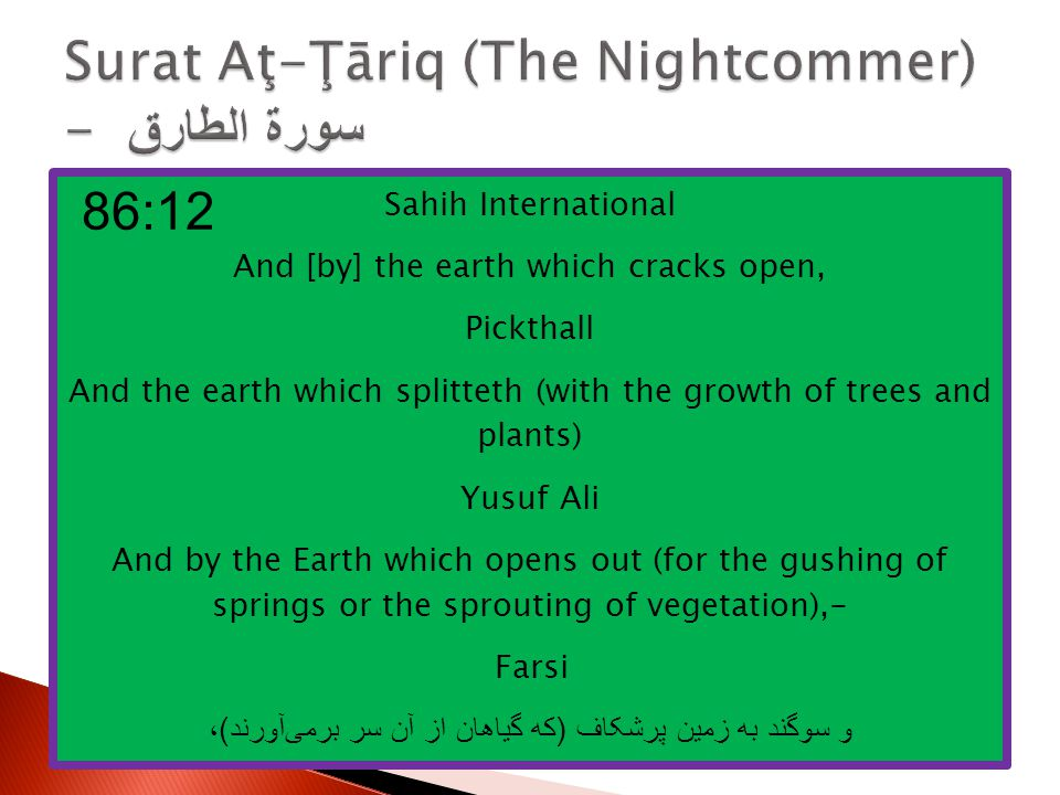 Sahih International And [by] the earth which cracks open, Pickthall And the earth which splitteth (with the growth of trees and plants) Yusuf Ali And by the Earth which opens out (for the gushing of springs or the sprouting of vegetation),- Farsi و سوگند به زمین پرشکاف ( که گیاهان از آن سر برمی آورند ) ، 86:12