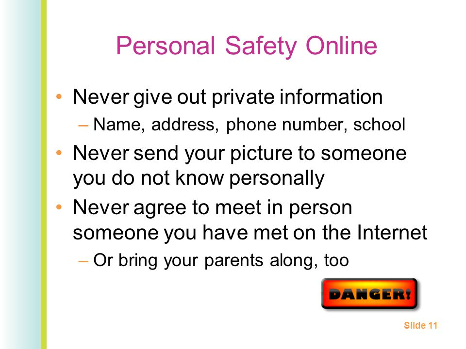 Personal Safety Online Never give out private information –Name, address, phone number, school Never send your picture to someone you do not know personally Never agree to meet in person someone you have met on the Internet –Or bring your parents along, too Slide 11