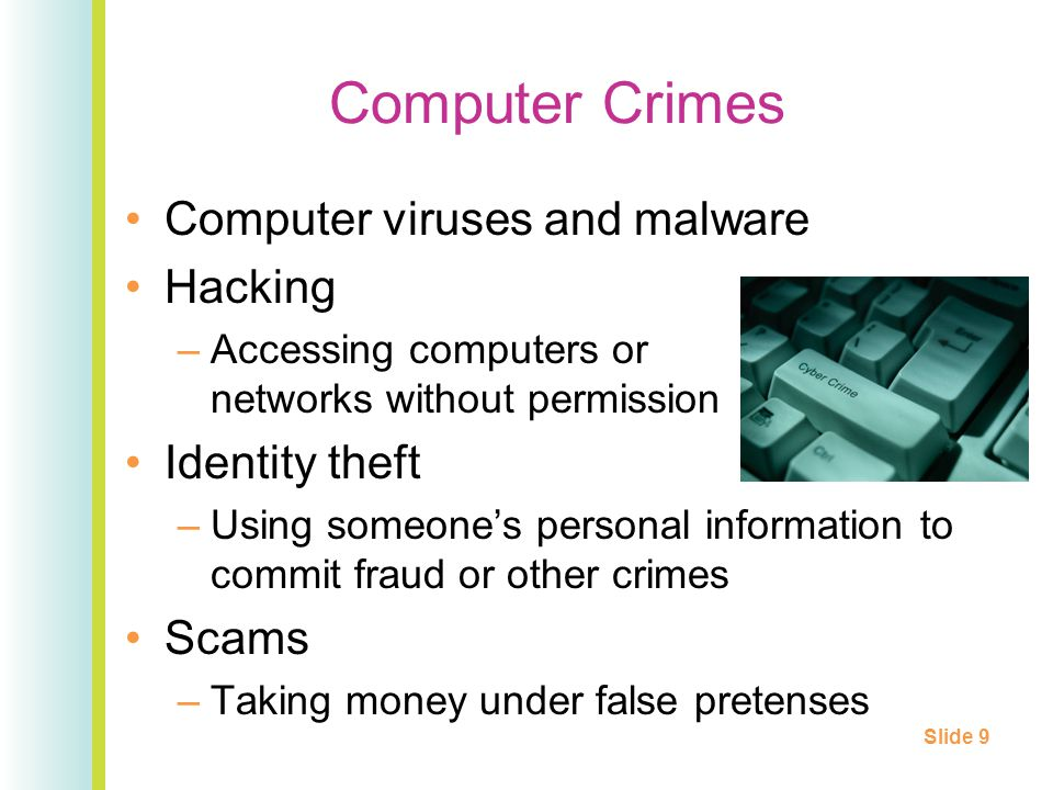 Computer Crimes Computer viruses and malware Hacking –Accessing computers or networks without permission Identity theft –Using someones personal information to commit fraud or other crimes Scams –Taking money under false pretenses Slide 9