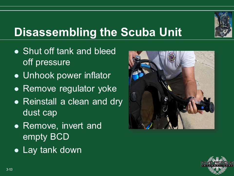 Disassembling the Scuba Unit Shut off tank and bleed off pressure Unhook power inflator Remove regulator yoke Reinstall a clean and dry dust cap Remov