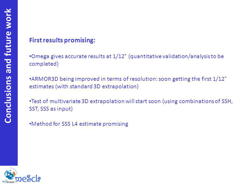 Conclusions and future work First results promising: Omega gives accurate results at 1/12° (quantitative validation/analysis to be completed) ARMOR3D being improved in terms of resolution: soon getting the first 1/12° estimates (with standard 3D extrapolation) Test of multivariate 3D extrapolation will start soon (using combinations of SSH, SST, SSS as input) Method for SSS L4 estimate promising