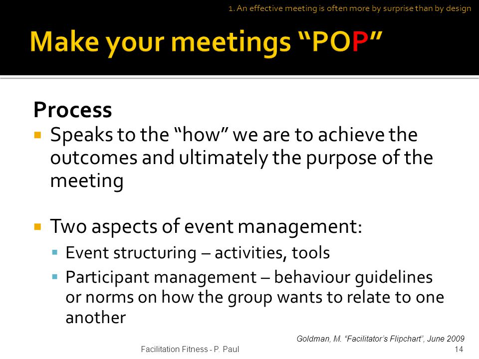 Process Speaks to the how we are to achieve the outcomes and ultimately the purpose of the meeting Two aspects of event management: Event structuring – activities, tools Participant management – behaviour guidelines or norms on how the group wants to relate to one another 1.