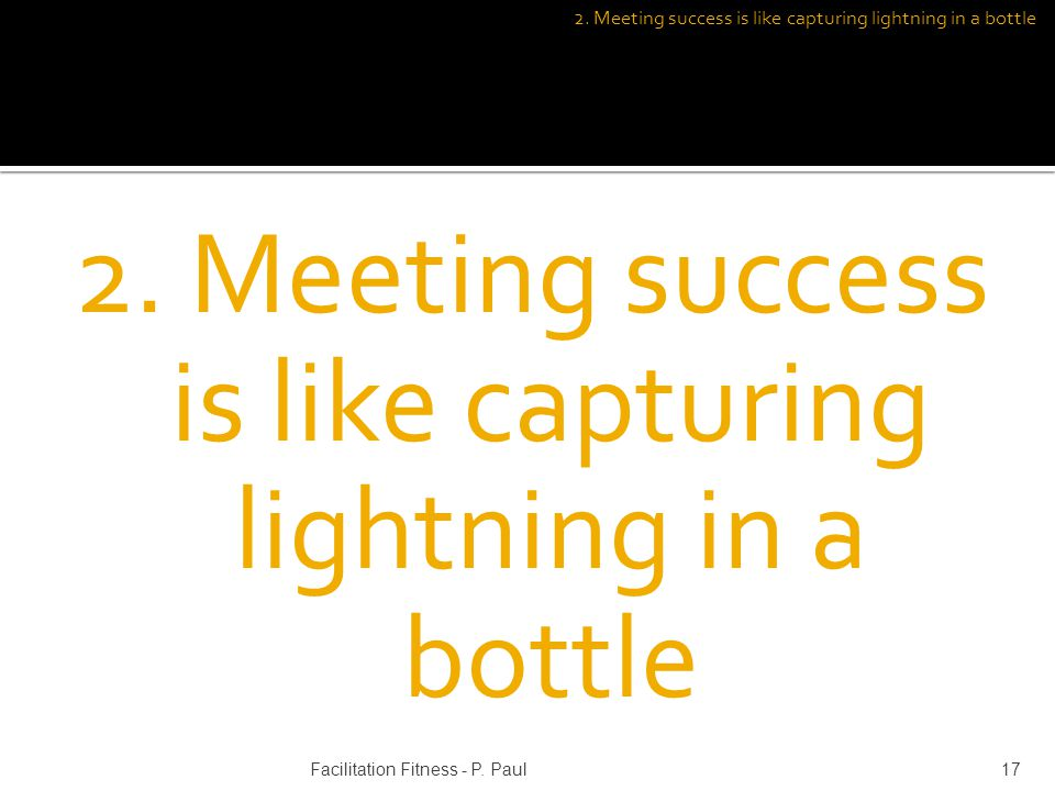 2. Meeting success is like capturing lightning in a bottle 17Facilitation Fitness - P. Paul